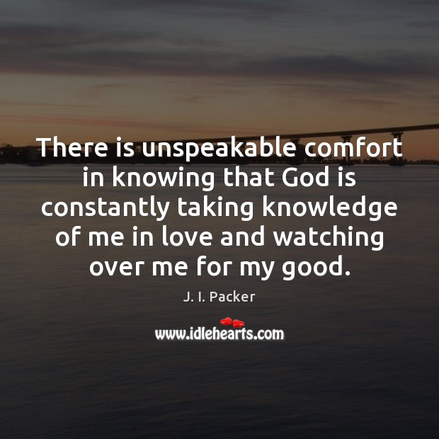 There is unspeakable comfort in knowing that God is constantly taking knowledge J. I. Packer Picture Quote