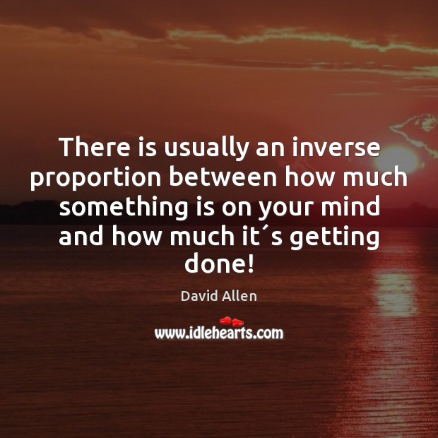 There is usually an inverse proportion between how much something is on David Allen Picture Quote