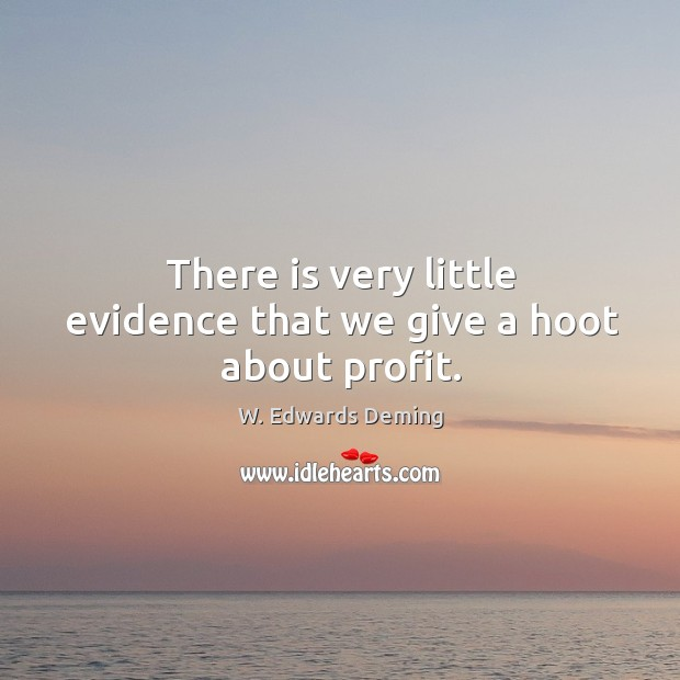 There is very little evidence that we give a hoot about profit. W. Edwards Deming Picture Quote