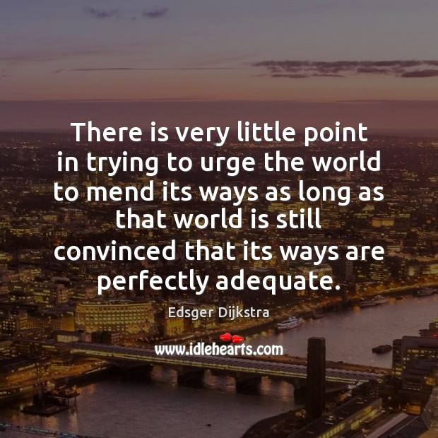 There is very little point in trying to urge the world to Edsger Dijkstra Picture Quote