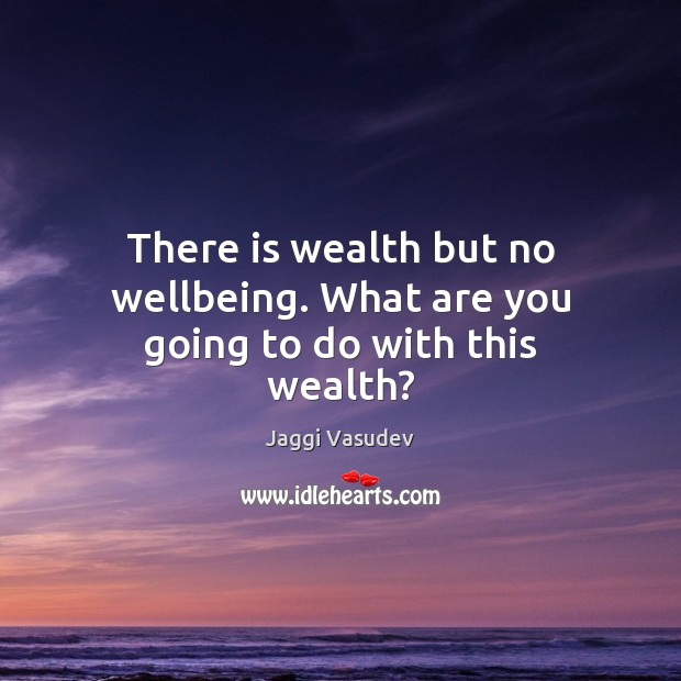 Image, There is wealth but no wellbeing. What are you going to do with this wealth?