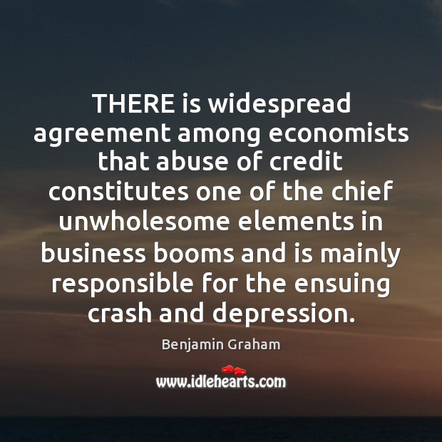 THERE is widespread agreement among economists that abuse of credit constitutes one Benjamin Graham Picture Quote