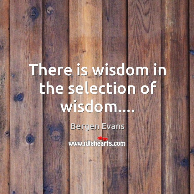 There is wisdom in the selection of wisdom…. Image