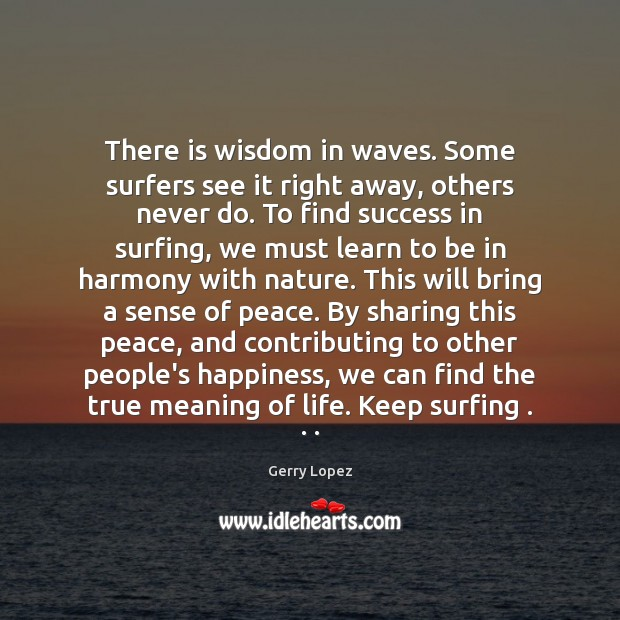 There is wisdom in waves. Some surfers see it right away, others Image