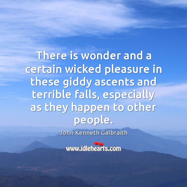 There is wonder and a certain wicked pleasure in these giddy ascents John Kenneth Galbraith Picture Quote