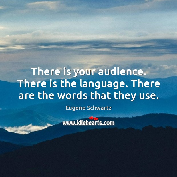 There is your audience. There is the language. There are the words that they use. Eugene Schwartz Picture Quote