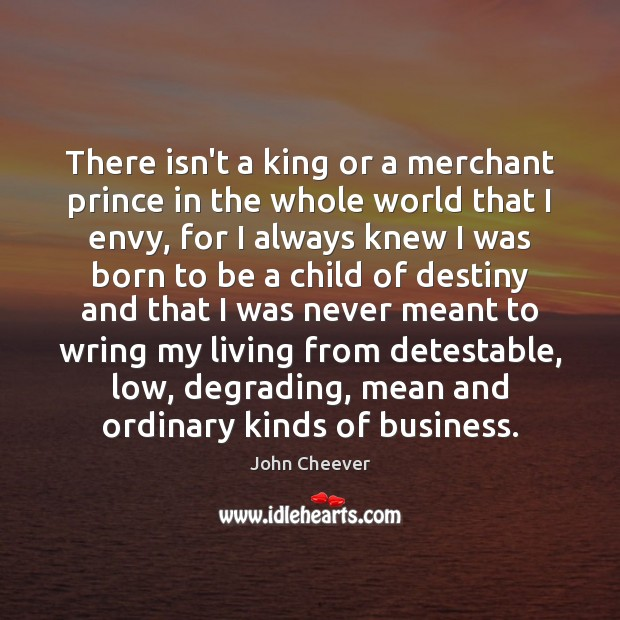 There isn't a king or a merchant prince in the whole world John Cheever Picture Quote