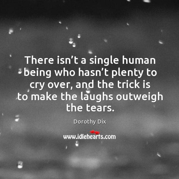 There isn't a single human being who hasn't plenty to cry over, and the trick is to make the laughs outweigh the tears. Image