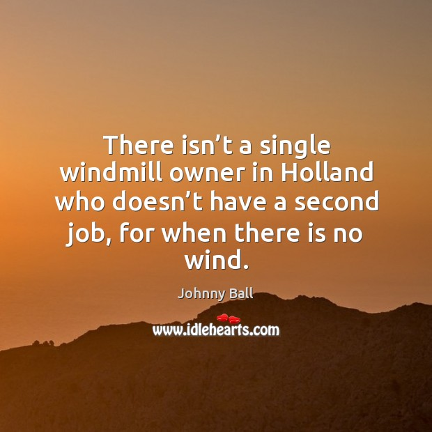 There isn't a single windmill owner in holland who doesn't have a second job, for when there is no wind. Image