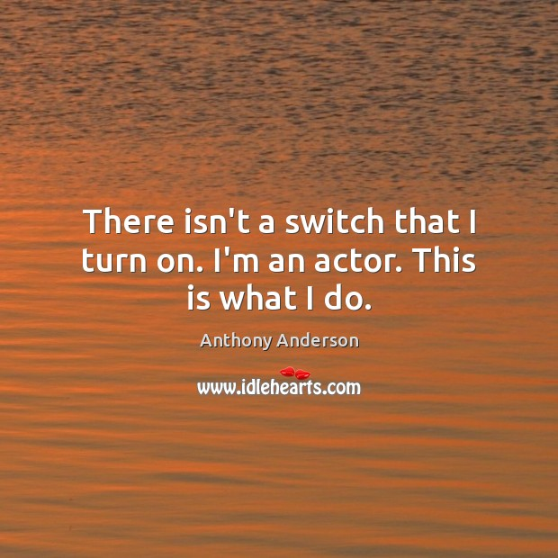 Image, There isn't a switch that I turn on. I'm an actor. This is what I do.