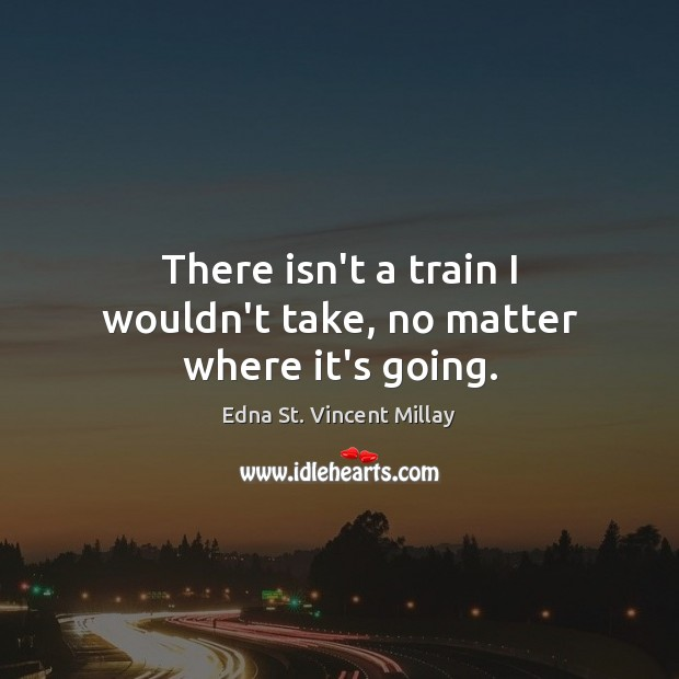 There isn't a train I wouldn't take, no matter where it's going. Edna St. Vincent Millay Picture Quote