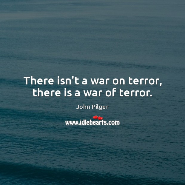 Image, There isn't a war on terror, there is a war of terror.