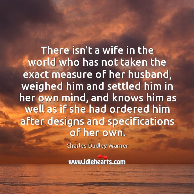There isn't a wife in the world who has not taken the exact measure of her husband Charles Dudley Warner Picture Quote