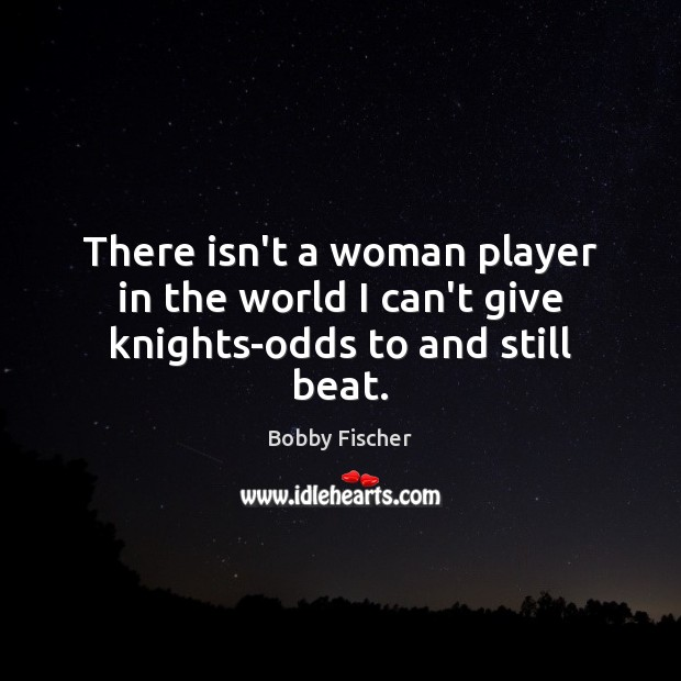 There isn't a woman player in the world I can't give knights-odds to and still beat. Bobby Fischer Picture Quote