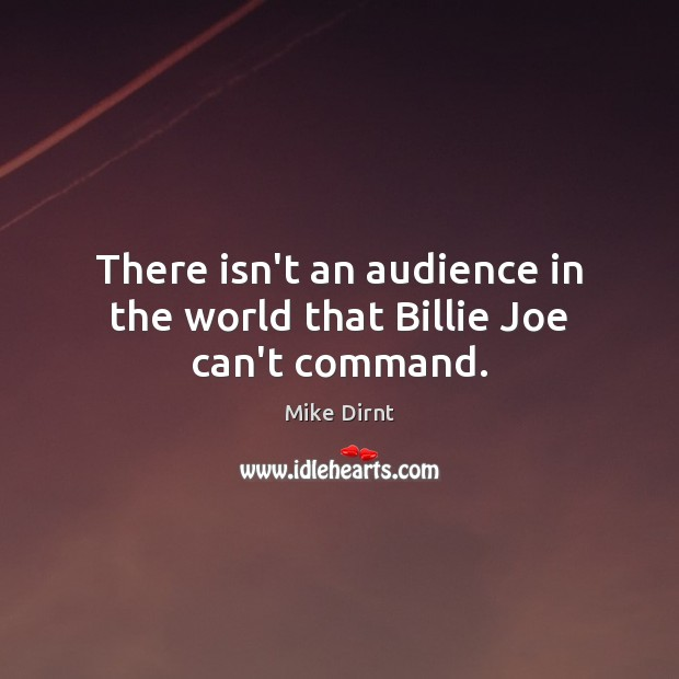 There isn't an audience in the world that Billie Joe can't command. Mike Dirnt Picture Quote