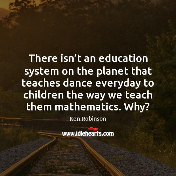 There isn't an education system on the planet that teaches dance Ken Robinson Picture Quote
