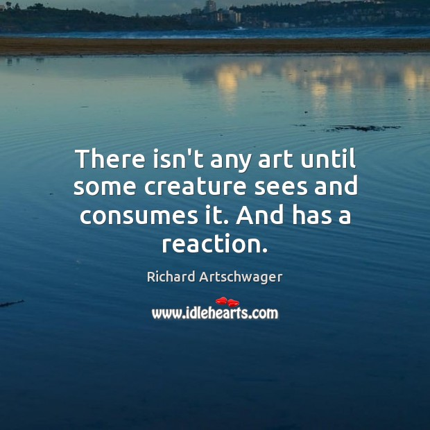 There isn't any art until some creature sees and consumes it. And has a reaction. Richard Artschwager Picture Quote