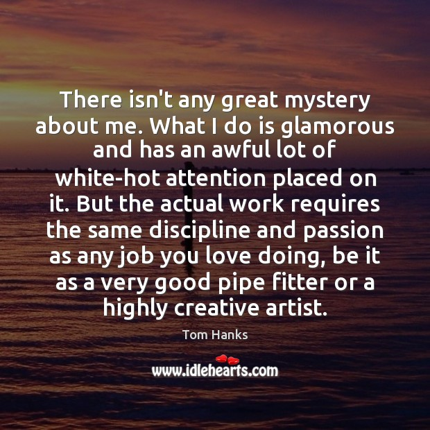 There isn't any great mystery about me. What I do is glamorous Tom Hanks Picture Quote