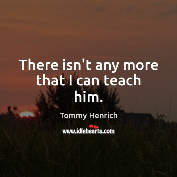 There isn't any more that I can teach him. Image