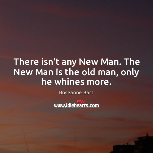 There isn't any New Man. The New Man is the old man, only he whines more. Roseanne Barr Picture Quote