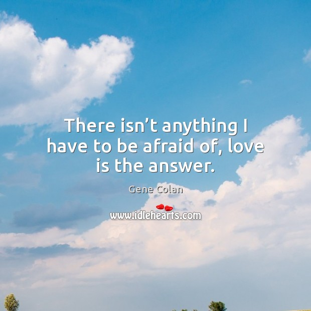 There isn't anything I have to be afraid of, love is the answer. Image