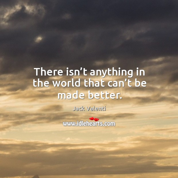 There isn't anything in the world that can't be made better. Image