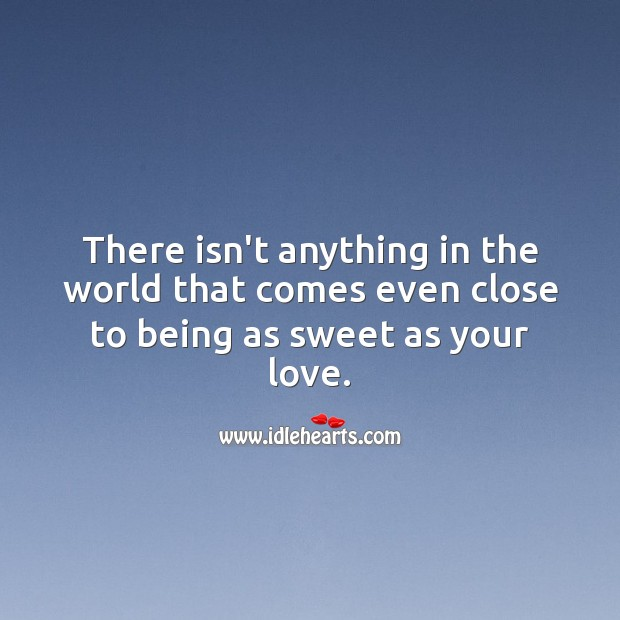 Image, There isn't anything in the world that comes even close to being as sweet as your love.