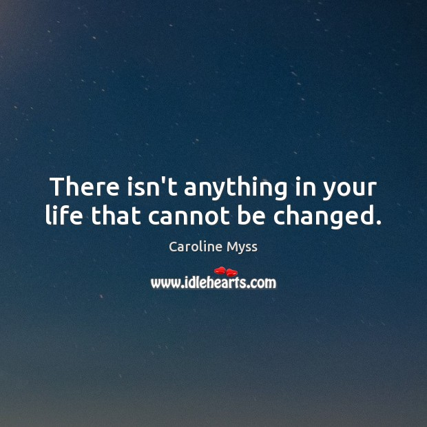 There isn't anything in your life that cannot be changed. Caroline Myss Picture Quote