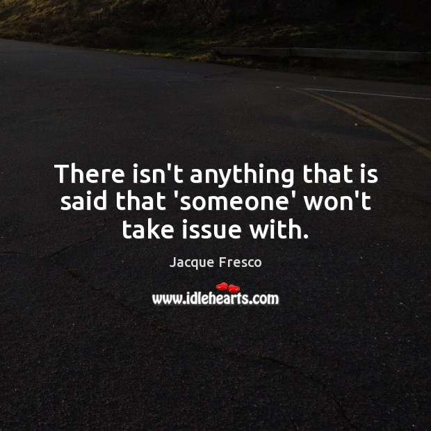 There isn't anything that is said that 'someone' won't take issue with. Jacque Fresco Picture Quote