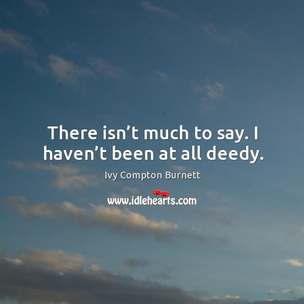 There isn't much to say. I haven't been at all deedy. Ivy Compton Burnett Picture Quote