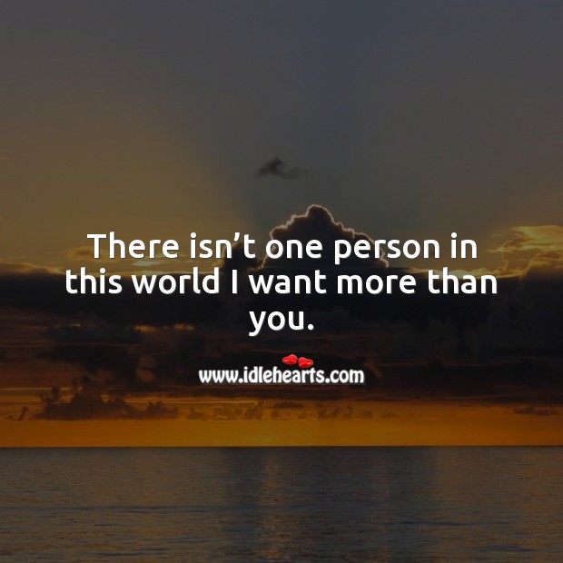 There isn't one person in this world I want more than you. Love Quotes for Her Image