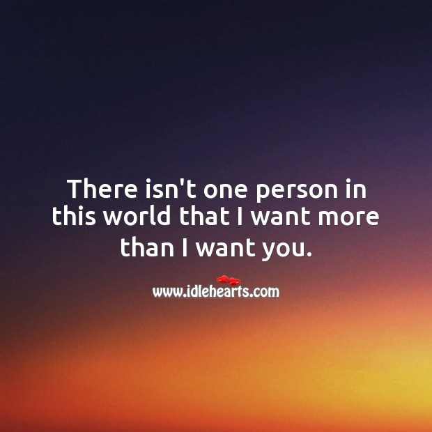 There isn't one person in this world that I want more than I want you. Cute Love Quotes Image