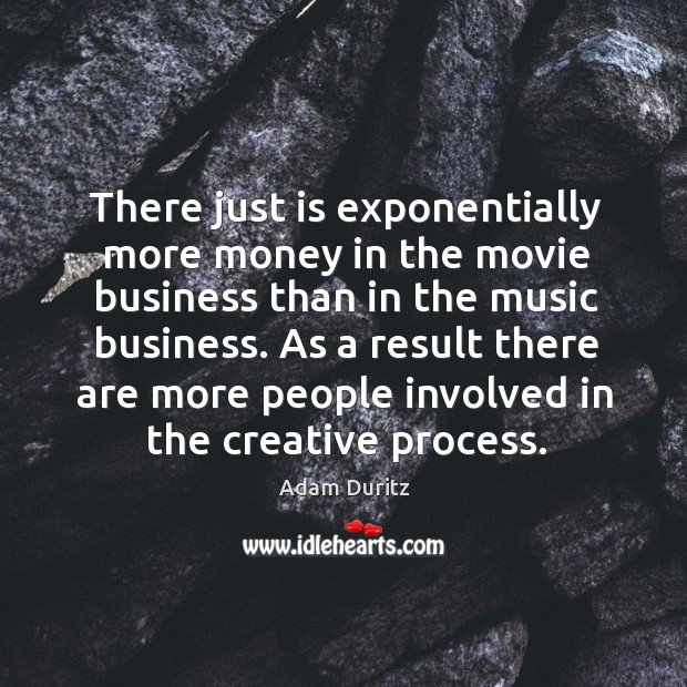 There just is exponentially more money in the movie business than in the music business. Adam Duritz Picture Quote