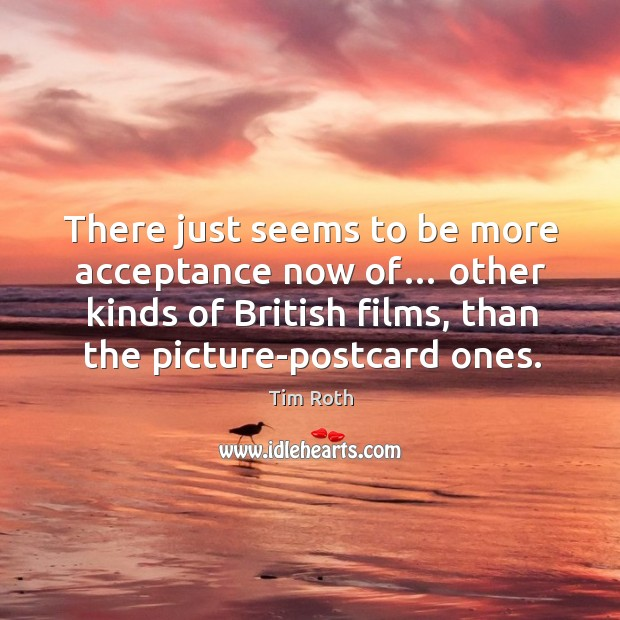 There just seems to be more acceptance now of… other kinds of british films, than the picture-postcard ones. Image