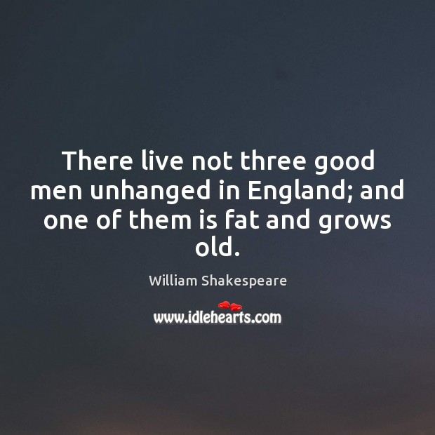 There live not three good men unhanged in England; and one of them is fat and grows old. Image