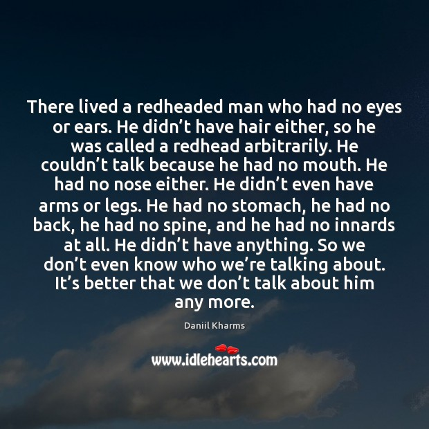 Image, There lived a redheaded man who had no eyes or ears. He