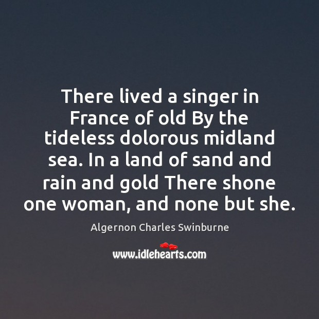 There lived a singer in France of old By the tideless dolorous Algernon Charles Swinburne Picture Quote
