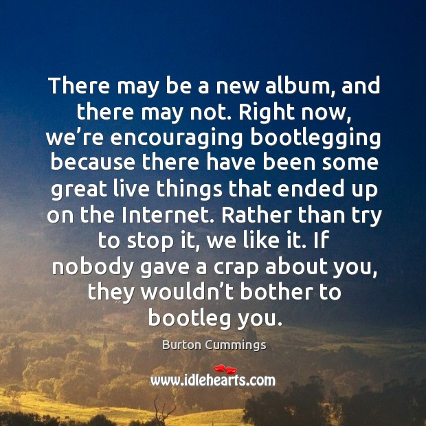 Image, There may be a new album, and there may not. Right now, we're encouraging bootlegging because