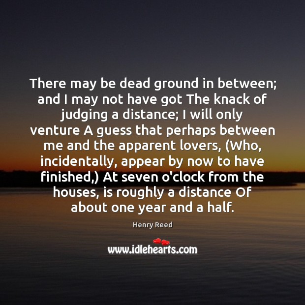 There may be dead ground in between; and I may not have Henry Reed Picture Quote