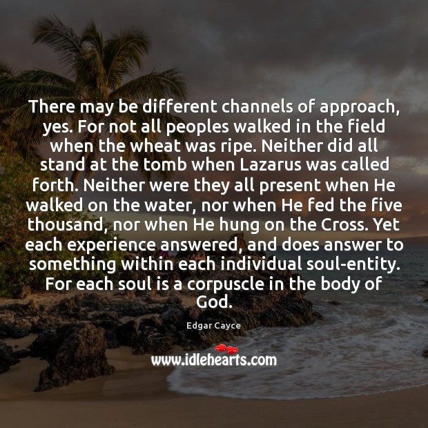 There may be different channels of approach, yes. For not all peoples Edgar Cayce Picture Quote