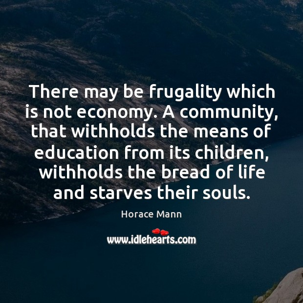 There may be frugality which is not economy. A community, that withholds Horace Mann Picture Quote