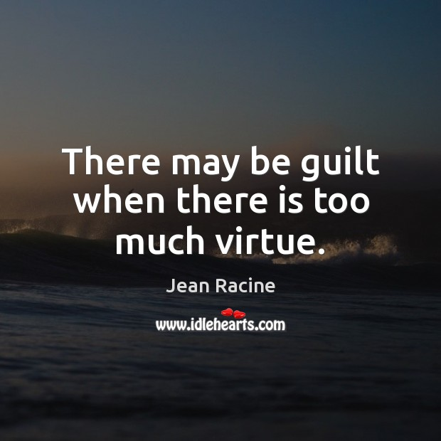 There may be guilt when there is too much virtue. Jean Racine Picture Quote