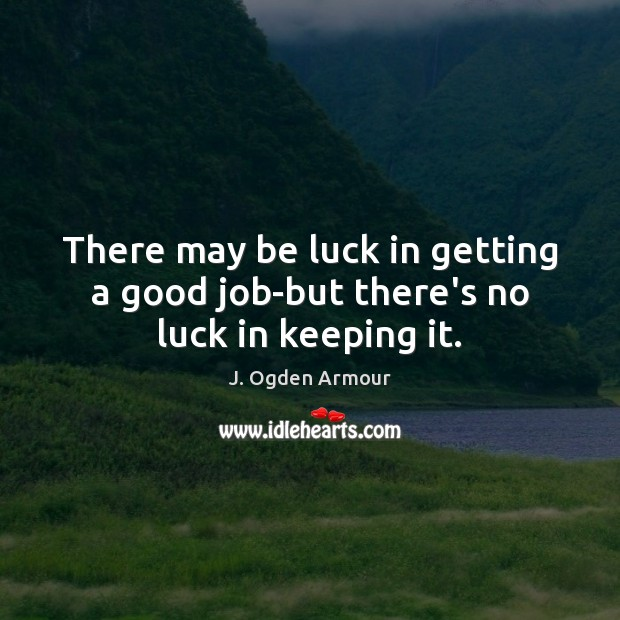 There may be luck in getting a good job-but there's no luck in keeping it. Luck Quotes Image