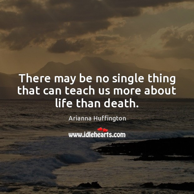 There may be no single thing that can teach us more about life than death. Arianna Huffington Picture Quote