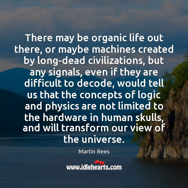 There may be organic life out there, or maybe machines created by Martin Rees Picture Quote