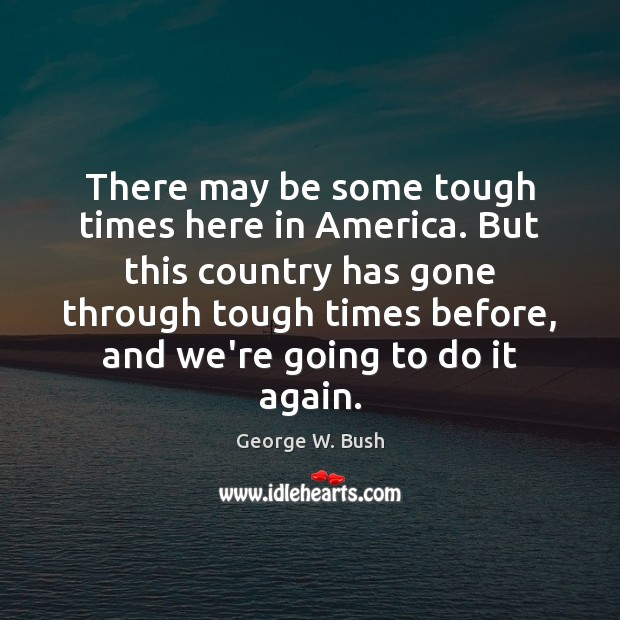 There may be some tough times here in America. But this country George W. Bush Picture Quote