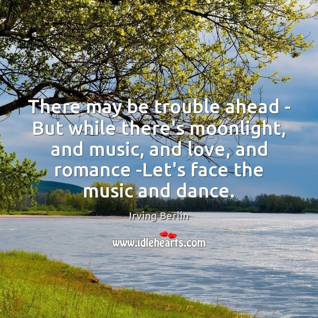 There may be trouble ahead – But while there's moonlight, and music, Irving Berlin Picture Quote