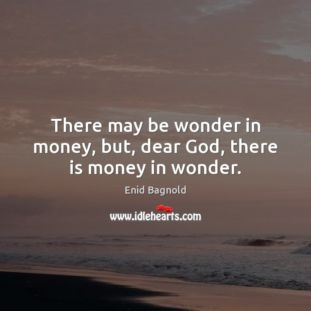 Image, There may be wonder in money, but, dear God, there is money in wonder.