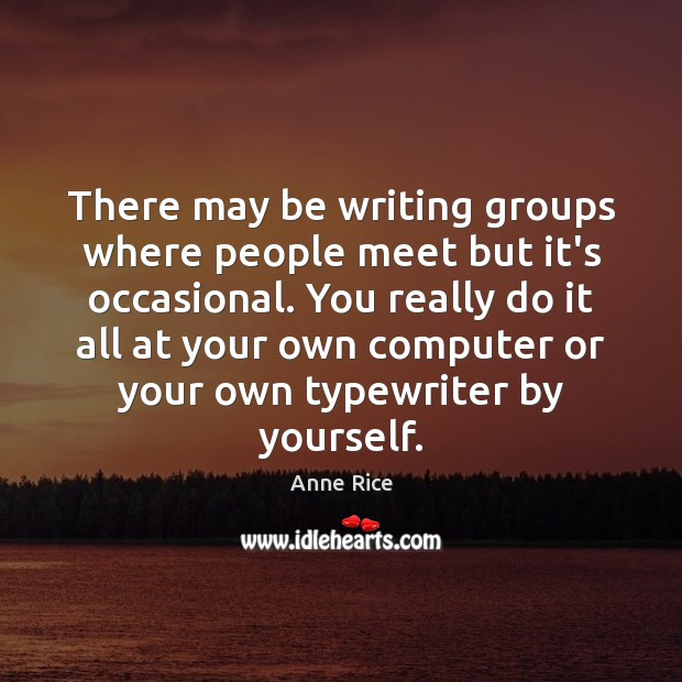 There may be writing groups where people meet but it's occasional. You Image