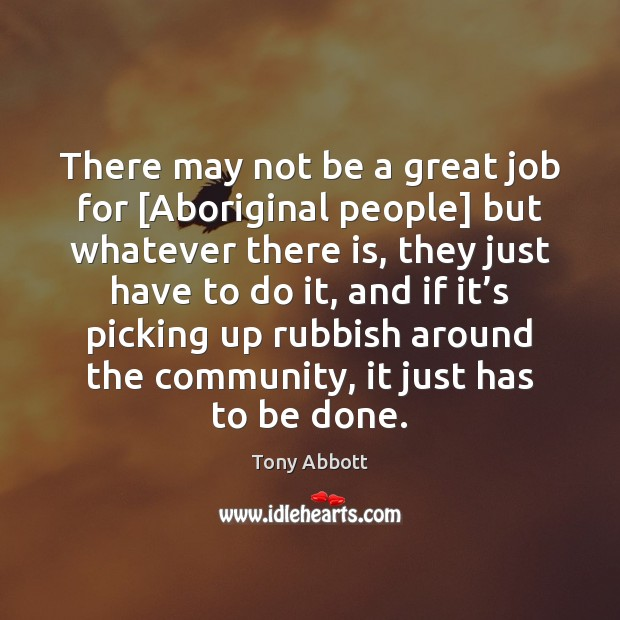 There may not be a great job for [Aboriginal people] but whatever Tony Abbott Picture Quote